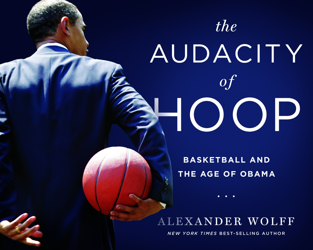 An inside look at The Audacity of Hoop: Alexander Wolff's new book on President Obama andbasketball